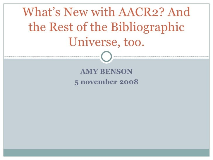 AMY BENSON 5 november 2008 What's New with AACR2? And the Rest of the Bibliographic Universe, too.