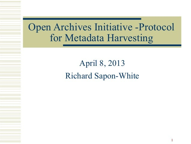 Open Archives Initiative -Protocol    for Metadata Harvesting            April 8, 2013        Richard Sapon-White         ...