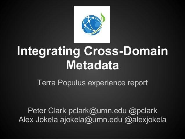 Integrating Cross-Domain         Metadata    Terra Populus experience report   Peter Clark pclark@umn.edu @pclarkAlex Joke...