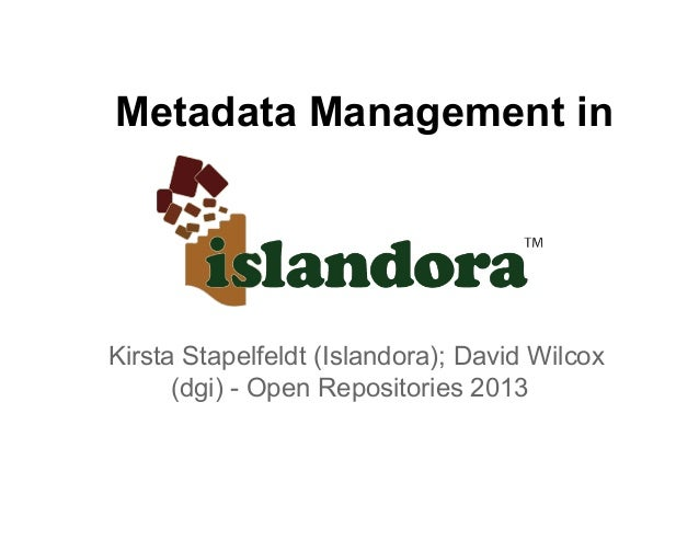 Metadata Management in Kirsta Stapelfeldt (Islandora); David Wilcox (dgi) - Open Repositories 2013