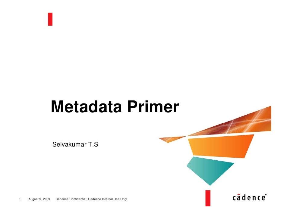 Metadata Primer                       Selvakumar T.S     1   August 9, 2009   Cadence Confidential: Cadence Internal Use O...