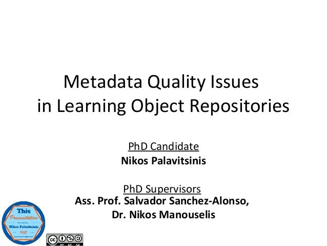 Metadata Quality Issues in Learning Object Repositories PhD Candidate Nikos Palavitsinis PhD Supervisors Ass. Prof. Salvad...