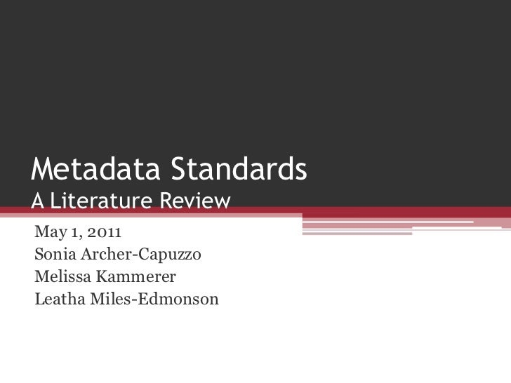 Metadata StandardsA Literature Review<br />May 1, 2011<br />Sonia Archer-Capuzzo<br />Melissa Kammerer<br />Leatha Miles-E...