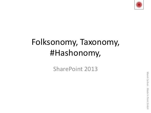 Folksonomy, Taxonomy,     #Hashonomy,     SharePoint 2013                        Marek Carbon - Made In Point GmbH