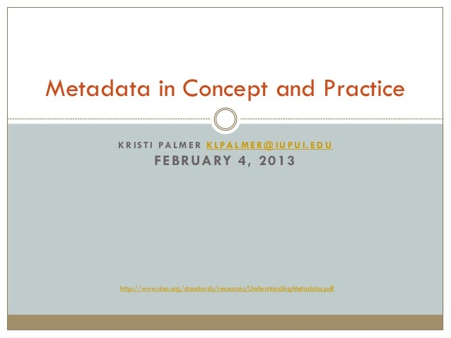 Metadata in Concept and Practice      K R I S T I PA L M E R K L PA L M E R @ I U P U I . E D U                F E B RUA R...