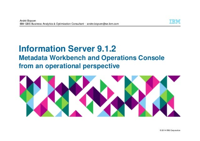 © 2014 IBM Corporation Information Server 9.1.2 Metadata Workbench and Operations Console from an operational perspective ...