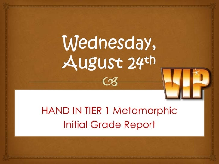 Wednesday, August 24th<br />HAND IN TIER 1 Metamorphic<br />Initial Grade Report <br />