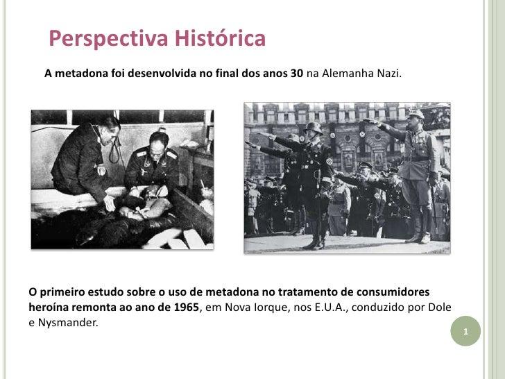 Perspectiva Histórica<br />A metadona foi desenvolvida no final dos anos 30 na Alemanha Nazi.<br />O primeiro estudo sobre...