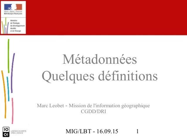 MIG/LBT - 16.09.15 1 Marc Leobet - Mission de l'information géographique CGDD/DRI Métadonnées Quelques définitions