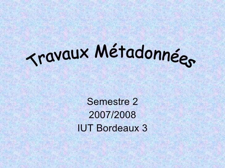 Semestre 2 2007/2008 IUT Bordeaux 3 Travaux Métadonnées