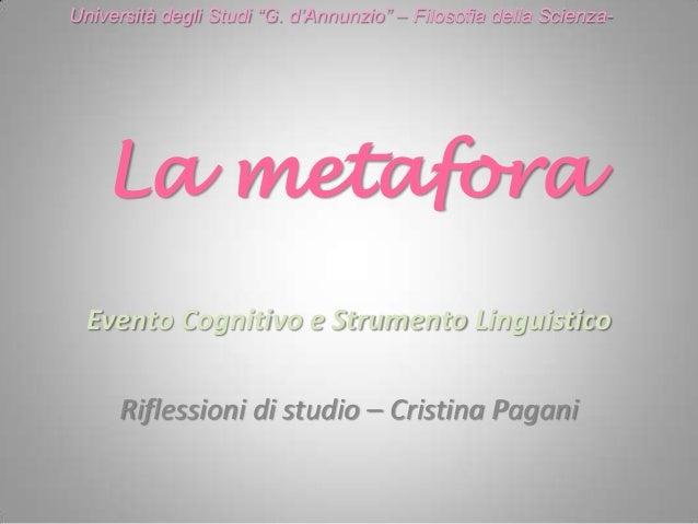 """La metafora Evento Cognitivo e Strumento Linguistico Riflessioni di studio – Cristina Pagani Università degli Studi """"G. d""""..."""