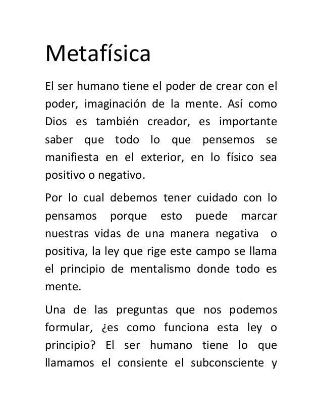 Metafísica El ser humano tiene el poder de crear con el poder, imaginación de la mente. Así como Dios es también creador, ...