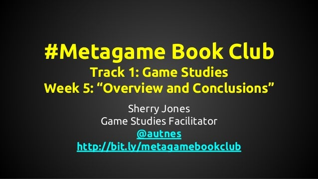 "#Metagame Book Club Track 1: Game Studies Week 5: ""Overview and Conclusions"" Sherry Jones Game Studies Facilitator @autnes..."