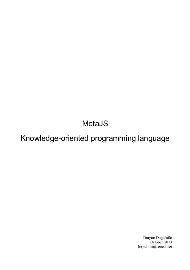 MetaJS Knowledge-oriented programming language  Dmytro Dogadailo October, 2013 http://metajs.coect.net