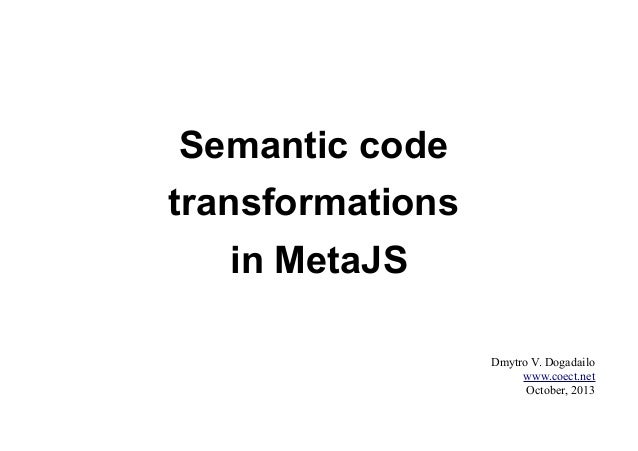 Semantic code transformations in MetaJS Dmytro V. Dogadailo www.coect.net October, 2013