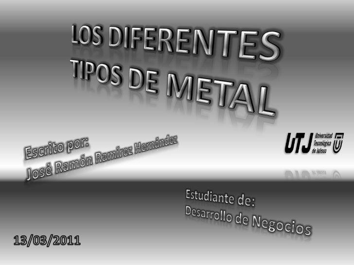 LOS DIFERENTES TIPOS DE METAL<br />Escrito por:<br />José Ramón Ramírez Hernández<br />Estudiante de:<br />Desarrollo de N...