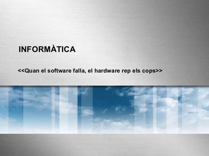 INFORMÀTICA <<Quan el software falla, el hardware rep els cops>>