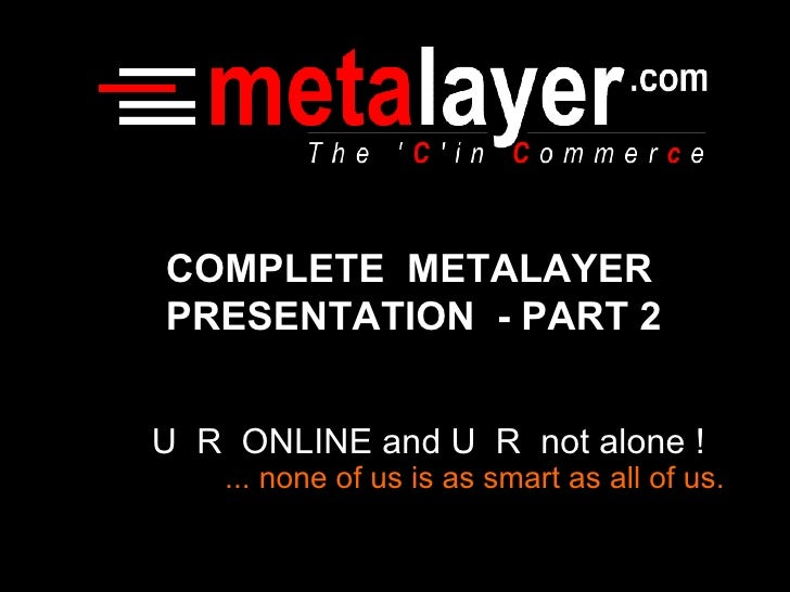U  R  ONLINE and U  R  not alone ! ... none of us is as smart as all of us. COMPLETE  METALAYER PRESENTATION  - PART 2