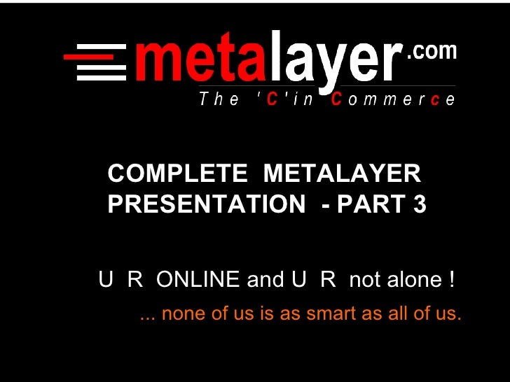 U  R  ONLINE and U  R  not alone ! ... none of us is as smart as all of us. COMPLETE  METALAYER PRESENTATION  - PART 3