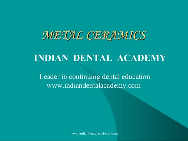 METAL CERAMICS INDIAN DENTAL ACADEMY Leader in continuing dental education www.indiandentalacademy.com  www.indiandentalac...