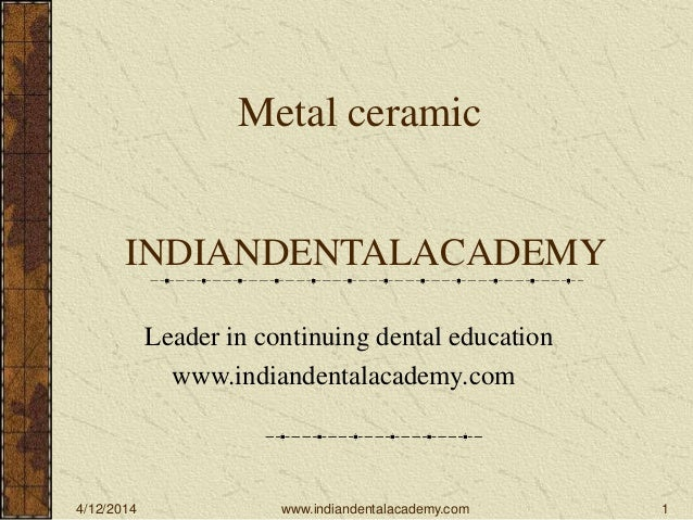 4/12/2014 1 Metal ceramic INDIANDENTALACADEMY Leader in continuing dental education www.indiandentalacademy.com www.indian...