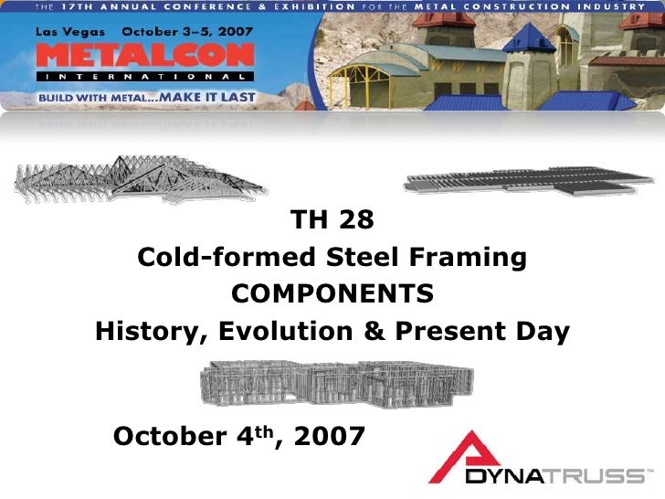 TH 28<br />Cold-formed Steel Framing<br />COMPONENTS<br />History, Evolution & Present Day<br />October 4th, 2007<br />