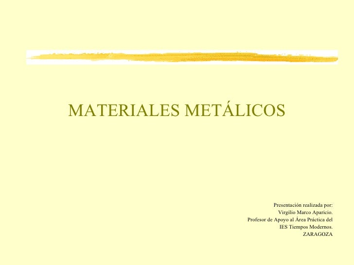 MATERIALES METÁLICOS Presentación realizada por: Virgilio Marco Aparicio. Profesor de Apoyo al Área Práctica del IES Tiemp...