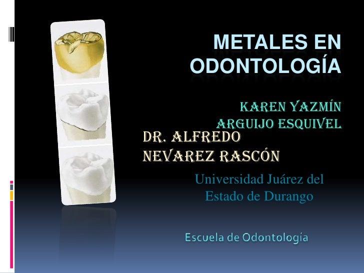 Metales en Odontología<br />Karen Yazmín Arguijo Esquivel<br />Dr. Alfredo Nevarez Rascón<br />Universidad Juárez...