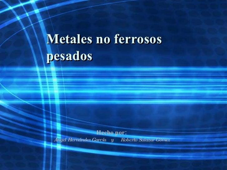 Metales no ferrosos pesados Hecho por: Ángel Hernández García  y  Roberto Salazar Gómez