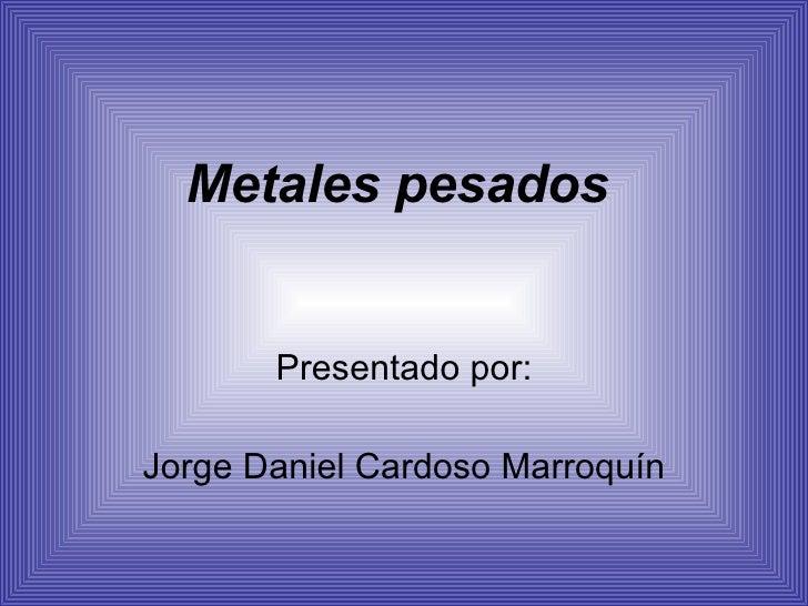 Metales pesados Presentado por: Jorge Daniel Cardoso Marroquín