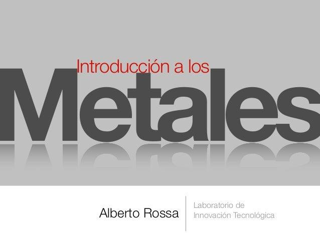 Alberto Rossa Laboratorio de Innovación Tecnológica Metales Introducción a los