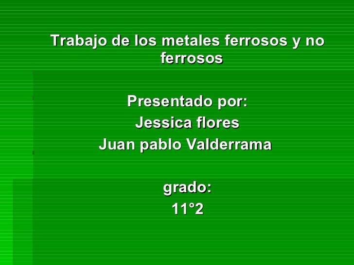 <ul><li>Trabajo de los metales ferrosos y no ferrosos  </li></ul><ul><li>Presentado por: </li></ul><ul><li>Jessica flores ...