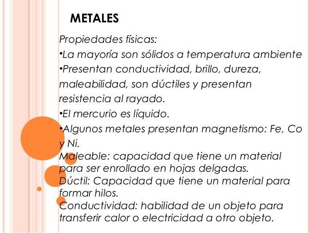 METALESPropiedades físicas:•La mayoría son sólidos a temperatura ambiente•Presentan conductividad, brillo, dureza,maleabil...