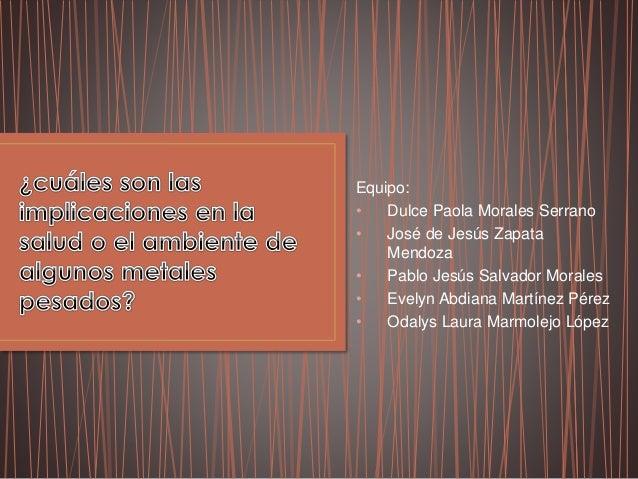 Equipo: • Dulce Paola Morales Serrano • José de Jesús Zapata Mendoza • Pablo Jesús Salvador Morales • Evelyn Abdiana Martí...