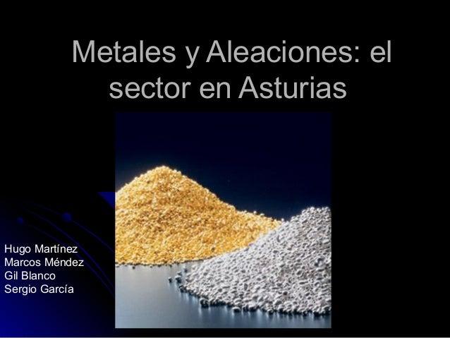 Metales y Aleaciones: elMetales y Aleaciones: elsector en Asturiassector en AsturiasHugo MartínezMarcos MéndezGil BlancoSe...