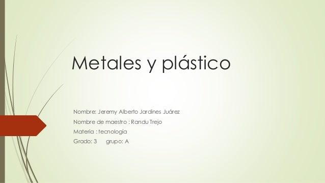 Metales y plástico Nombre: Jeremy Alberto Jardines Juárez Nombre de maestro : Randu Trejo Materia : tecnología Grado: 3 gr...
