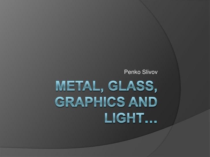 Metal, glass, graphics and light…<br />Penko Slivov<br />