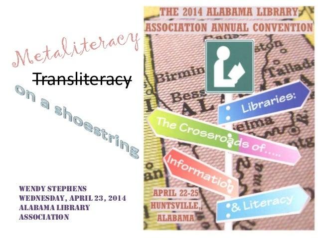 Transliteracy Wendy Stephens Wednesday, April 23, 2014 Alabama Library Association