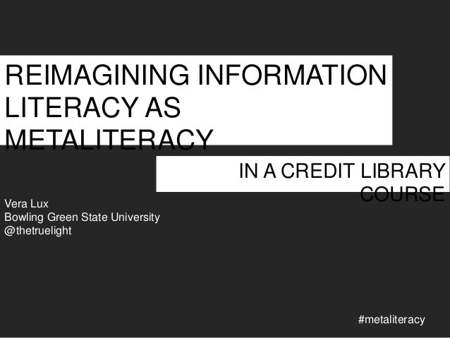 REIMAGINING INFORMATION LITERACY AS METALITERACY Vera Lux Bowling Green State University @thetruelight  IN A CREDIT LIBRAR...