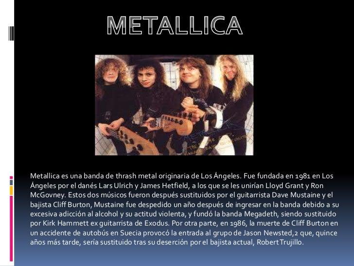 Metallica es una banda de thrash metal originaria de Los Ángeles. Fue fundada en 1981 en LosÁngeles por el danés Lars Ulri...