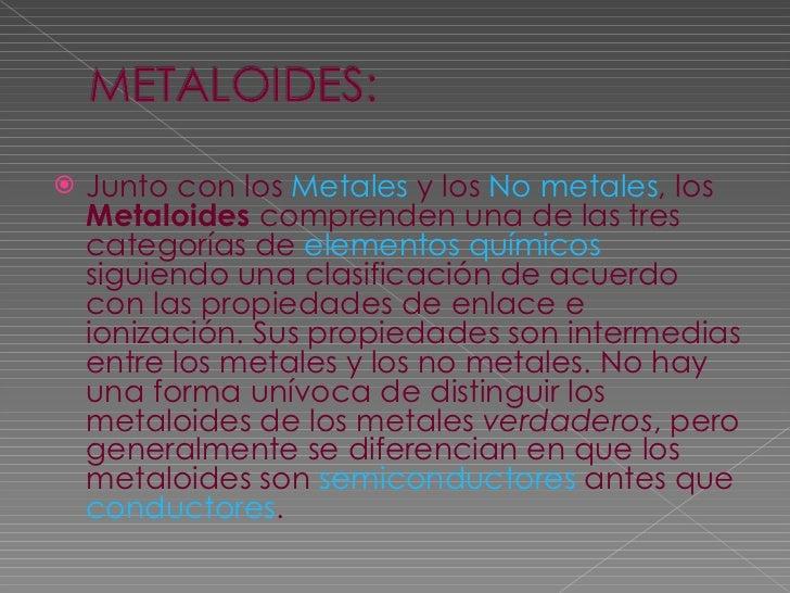 <ul><li>Junto con los  Metales  y los  No metales , los  Metaloides  comprenden una de las tres categorías de  elementos q...