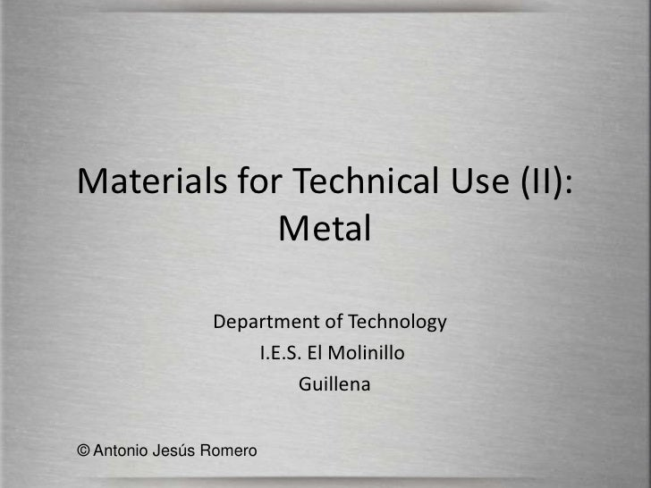 Materials for Technical Use (II): Metal<br />Department of Technology<br /> I.E.S. El Molinillo            <br />  Guillen...