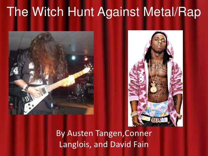 The Witch Hunt Against Metal/Rap<br />By Austen Tangen,Conner Langlois, and David Fain<br />