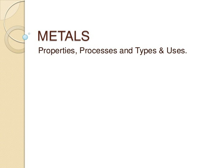 METALS<br />Properties, Processes and Types & Uses.<br />