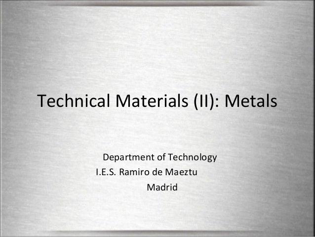 Technical Materials (II): Metals Department of Technology I.E.S. Ramiro de Maeztu Madrid