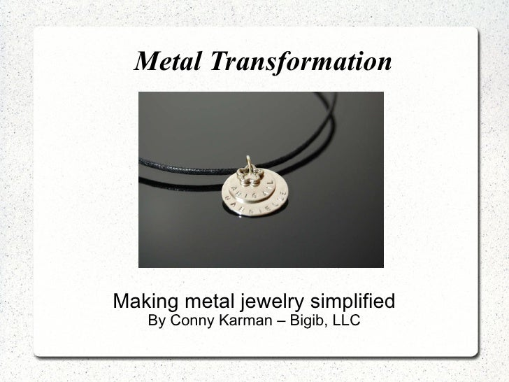 Metal Transformation <ul><ul><li>Making metal jewelry simplified </li></ul></ul><ul><ul><li>By Conny Karman – Bigib, LLC <...