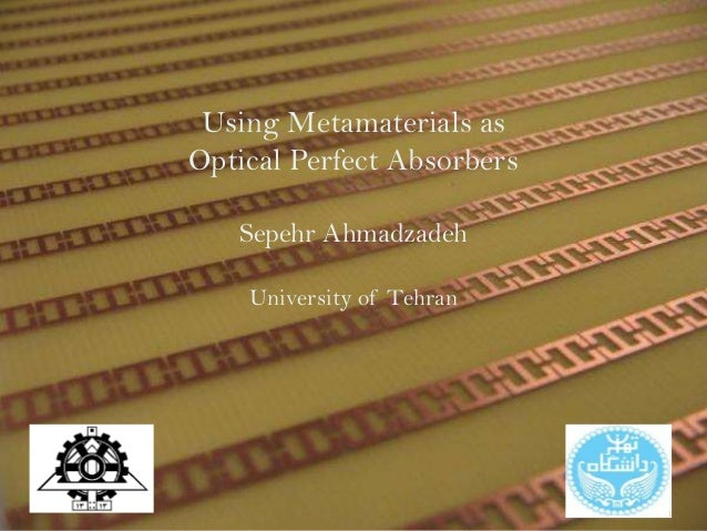 Using Metamaterials as Optical Perfect Absorbers Sepehr Ahmadzadeh University of Tehran 1