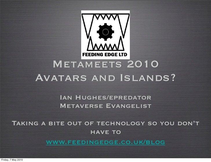 Metameets 2010                      Avatars and Islands?                         Ian Hughes/epredator                     ...