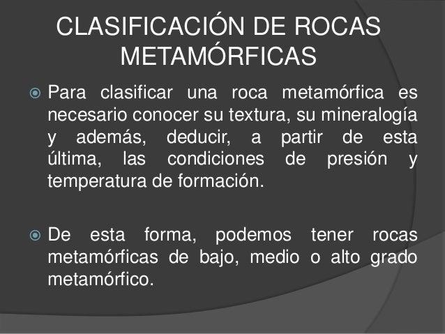 CLASIFICACIÓN DE ROCAS METAMÓRFICAS   Para clasificar una roca metamórfica es necesario conocer su textura, su mineralogí...