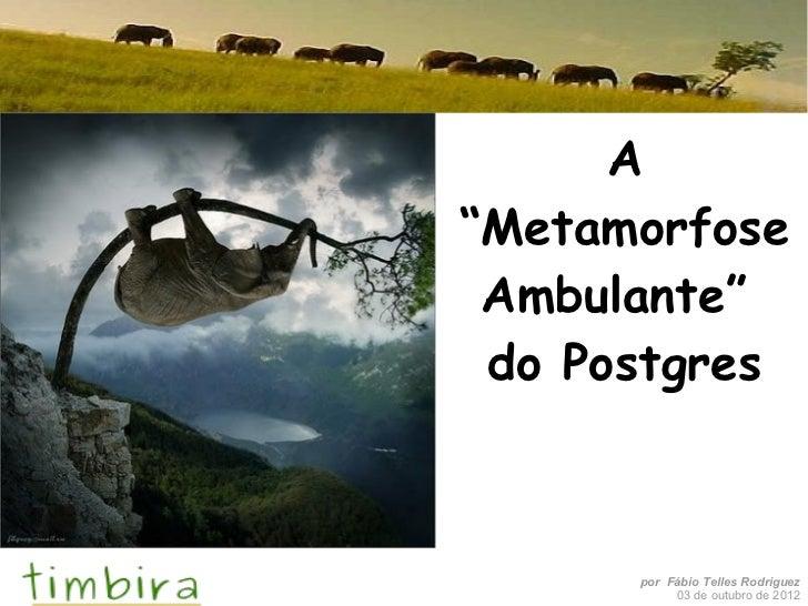 "A""Metamorfose Ambulante"" do Postgres      por Fábio Telles Rodriguez           03 de outubro de 2012"